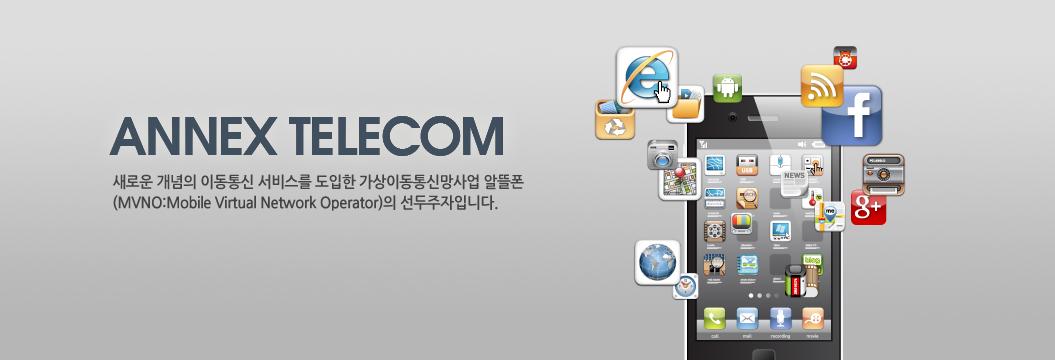 ANNEX TELECOM 새로운 개념의 이동통신 서비스를 도입한 가상이동통신망사업(MVNO:Mobile Virtual Network Operator)의 선두주자입니다